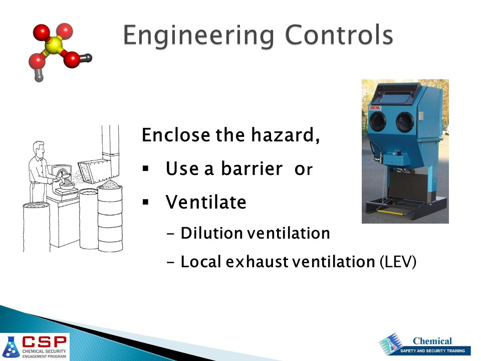 Enclose the hazard,  Use a barrier o r  Ventilate - Dilution ventilation - Local exhaust ventilation (LEV) Engineering Controls