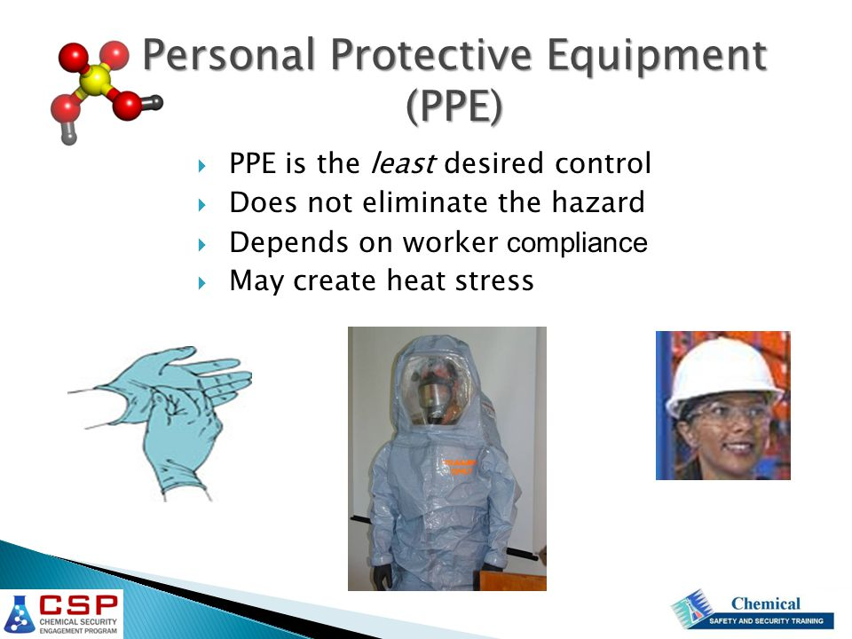  PPE is the least desired control  Does not eliminate the hazard  Depends on worker compliance  May create heat stress Personal Protective Equipme