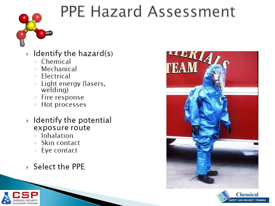  Identify the hazard(s ) ◦ Chemical ◦ Mechanical ◦ Electrical ◦ Light energy (lasers, welding) ◦ Fire response ◦ Hot processes  Identify the potential exposure route ◦ Inhalation ◦ Skin contact ◦ Eye contact  Select the PPE