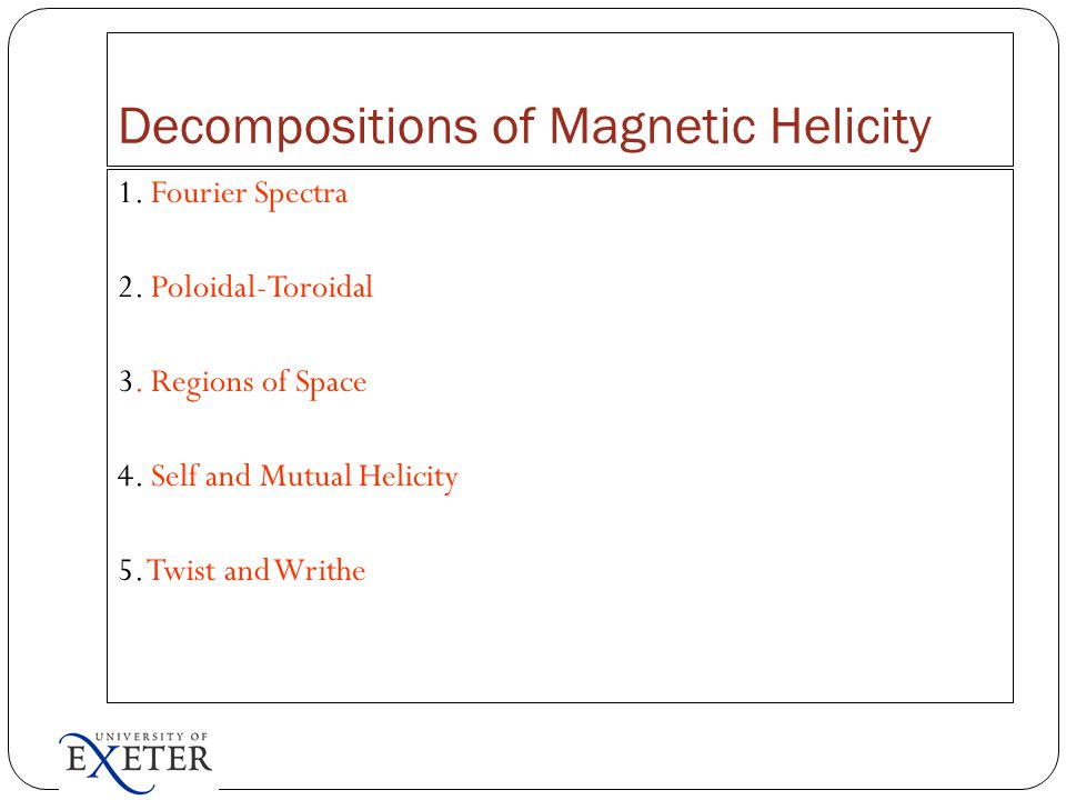 Decompositions of Magnetic Helicity 1. Fourier Spectra 2. Poloidal-Toroidal 3. Regions of Space 4. Self and Mutual Helicity 5. Twist and Writhe