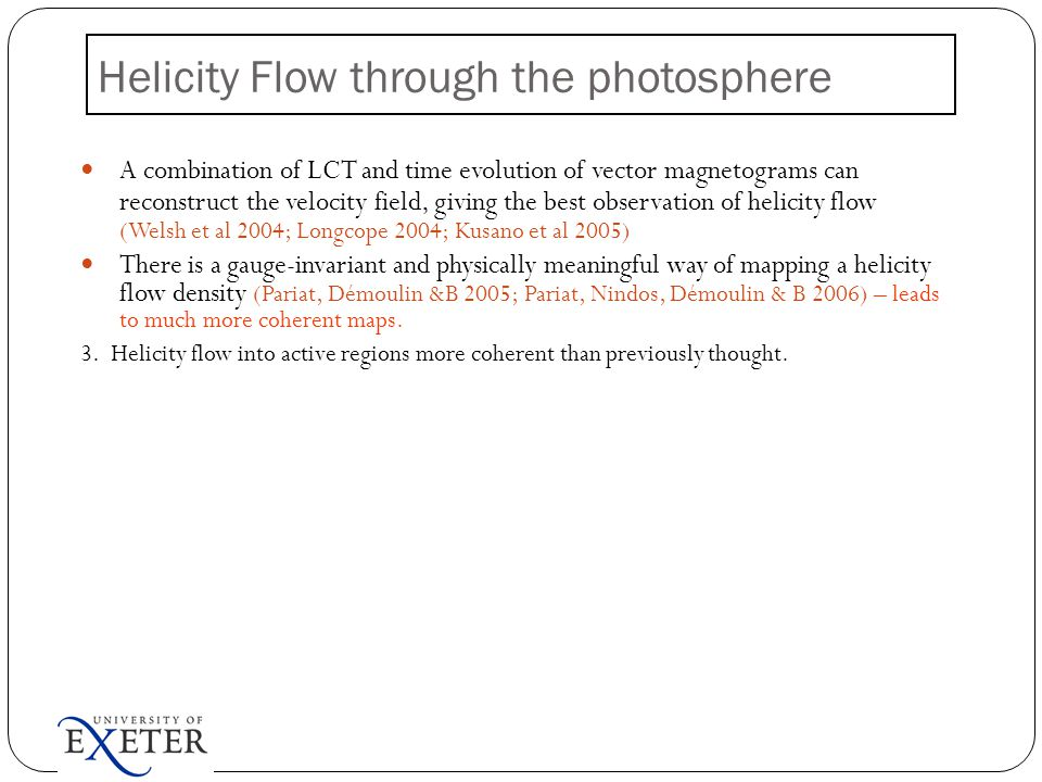 A combination of LCT and time evolution of vector magnetograms can reconstruct the velocity field, giving the best observation of helicity flow (Welsh et al 2004; Longcope 2004; Kusano et al 2005) There is a gauge-invariant and physically meaningful way of mapping a helicity flow density (Pariat, Démoulin &B 2005; Pariat, Nindos, Démoulin & B 2006) – leads to much more coherent maps.