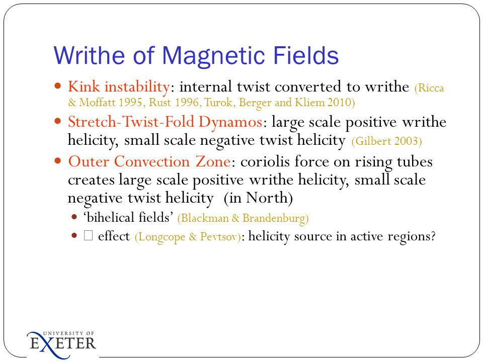Writhe of Magnetic Fields Kink instability: internal twist converted to writhe (Ricca & Moffatt 1995, Rust 1996, Turok, Berger and Kliem 2010) Stretch-Twist-Fold Dynamos: large scale positive writhe helicity, small scale negative twist helicity (Gilbert 2003) Outer Convection Zone: coriolis force on rising tubes creates large scale positive writhe helicity, small scale negative twist helicity (in North) 'bihelical fields' (Blackman & Brandenburg)  effect (Longcope & Pevtsov) : helicity source in active regions