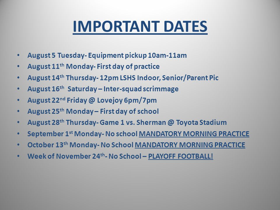 IMPORTANT DATES August 5 Tuesday- Equipment pickup 10am-11am August 11 th Monday- First day of practice August 14 th Thursday- 12pm LSHS Indoor, Senior/Parent Pic August 16 th Saturday – Inter-squad scrimmage August 22 nd Friday @ Lovejoy 6pm/7pm August 25 th Monday – First day of school August 28 th Thursday- Game 1 vs.