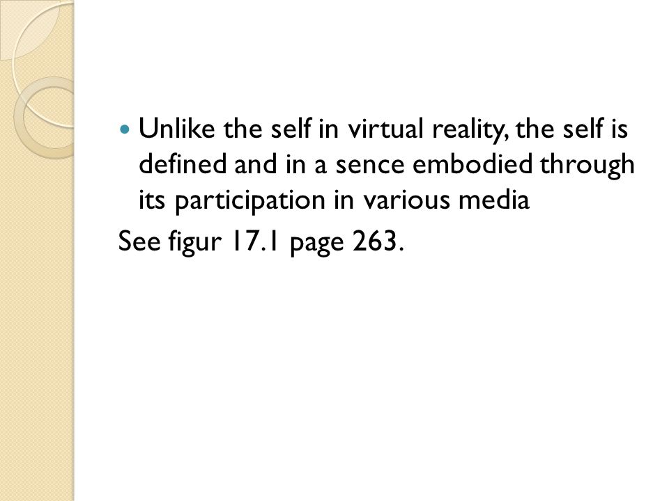 Unlike the self in virtual reality, the self is defined and in a sence embodied through its participation in various media See figur 17.1 page 263.