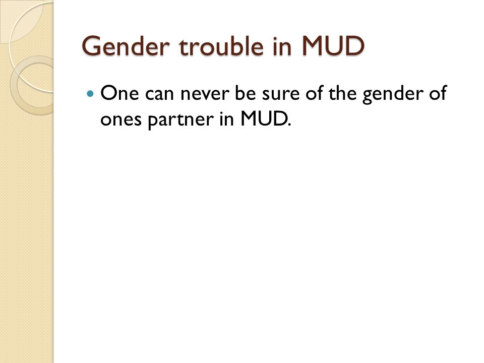 Gender trouble in MUD One can never be sure of the gender of ones partner in MUD.