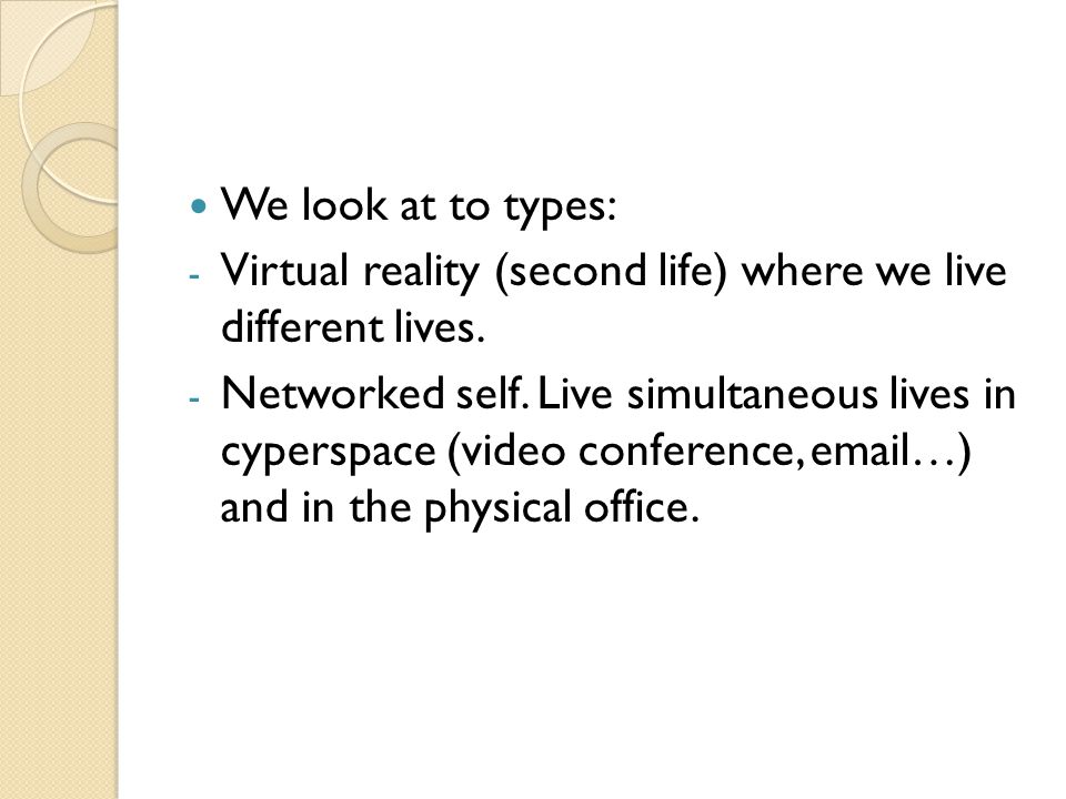 We look at to types: - Virtual reality (second life) where we live different lives. - Networked self. Live simultaneous lives in cyperspace (video con