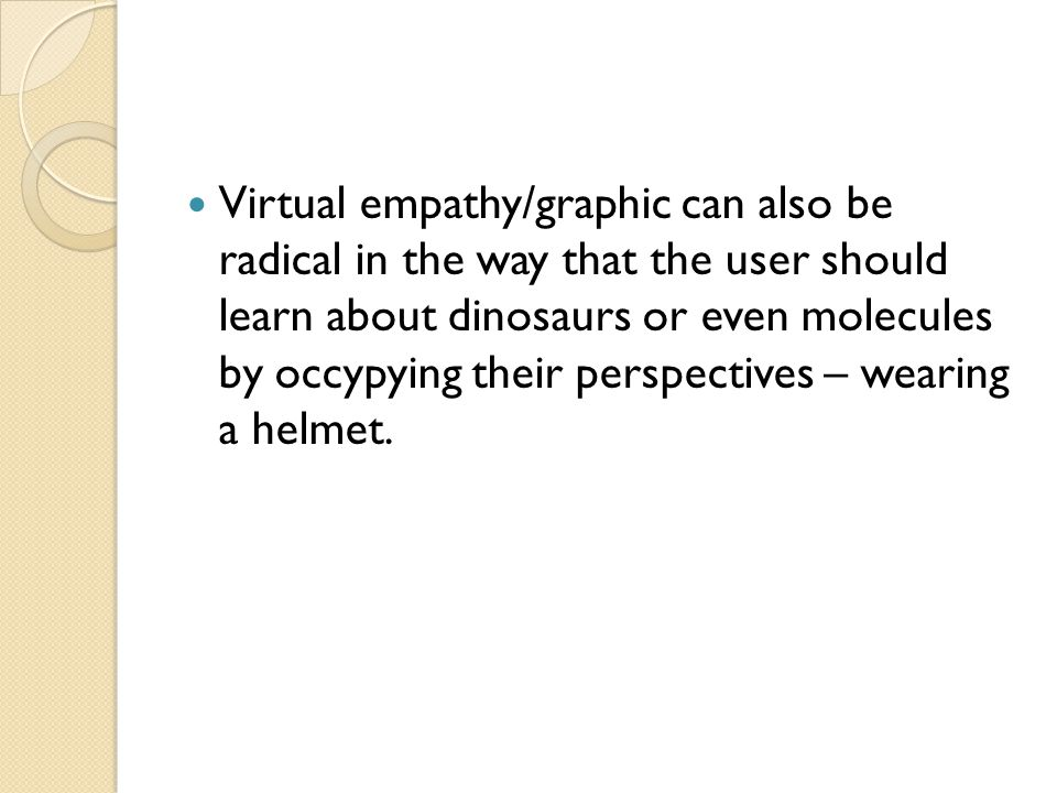 Virtual empathy/graphic can also be radical in the way that the user should learn about dinosaurs or even molecules by occypying their perspectives – wearing a helmet.
