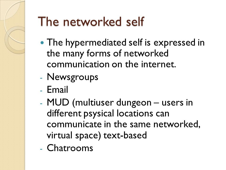 The networked self The hypermediated self is expressed in the many forms of networked communication on the internet. - Newsgroups - Email - MUD (multi