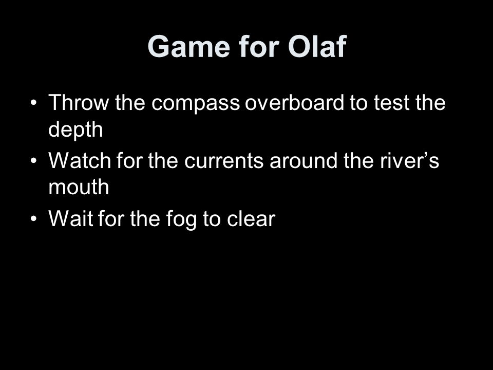 Game for Olaf Throw the compass overboard to test the depth Watch for the currents around the river's mouth Wait for the fog to clear