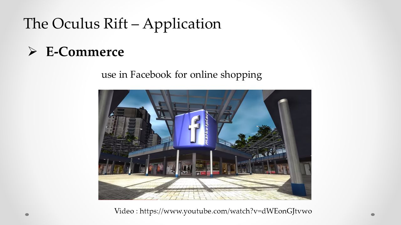  E-Commerce use in Facebook for online shopping Video : https://www.youtube.com/watch v=dWEonGJtvwo The Oculus Rift – Application
