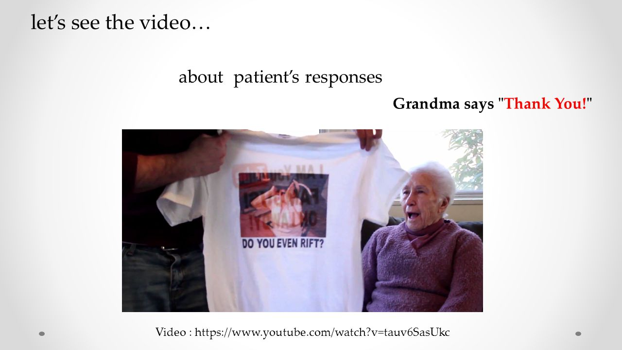 Grandma says Thank You! Video : https://www.youtube.com/watch v=tauv6SasUkc let's see the video… about patient's responses