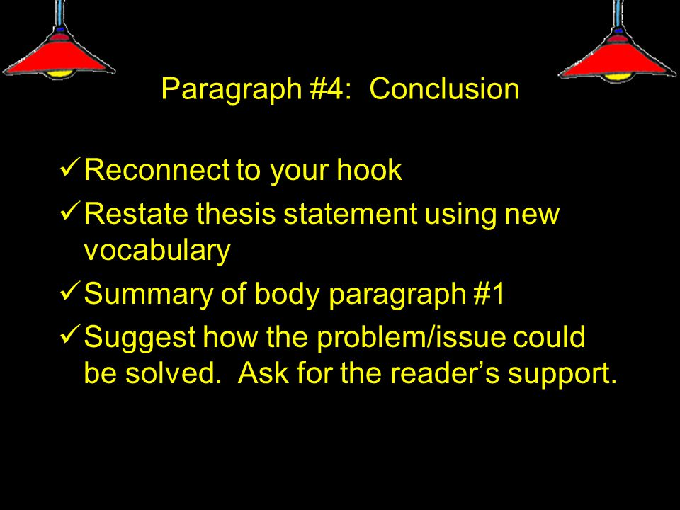 Paragraph #4: Conclusion Reconnect to your hook Restate thesis statement using new vocabulary Summary of body paragraph #1 Suggest how the problem/issue could be solved.
