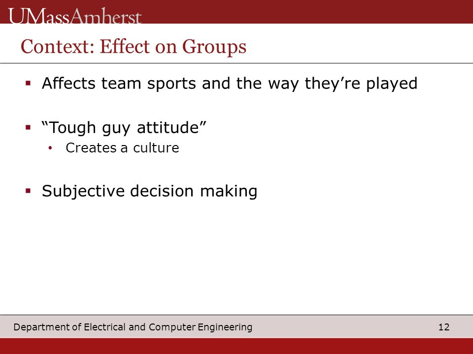 12 Department of Electrical and Computer Engineering Context: Effect on Groups  Affects team sports and the way they're played  Tough guy attitude Creates a culture  Subjective decision making