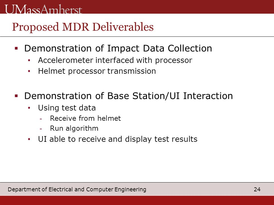 24 Department of Electrical and Computer Engineering  Demonstration of Impact Data Collection Accelerometer interfaced with processor Helmet processor transmission  Demonstration of Base Station/UI Interaction Using test data -Receive from helmet -Run algorithm UI able to receive and display test results Proposed MDR Deliverables