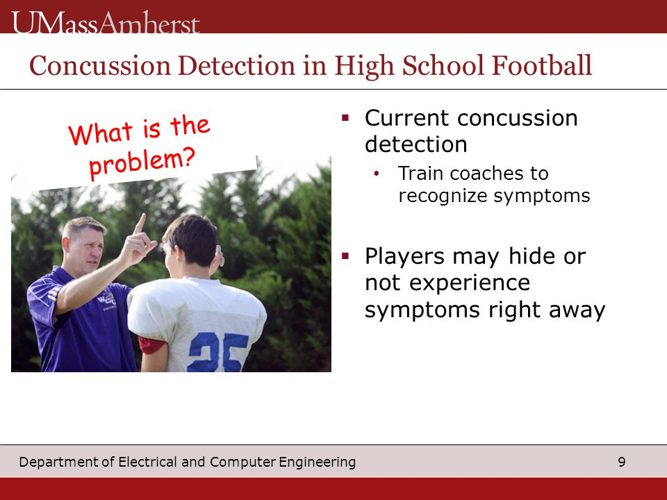 9 Department of Electrical and Computer Engineering  Current concussion detection Train coaches to recognize symptoms  Players may hide or not experience symptoms right away Concussion Detection in High School Football What is the problem
