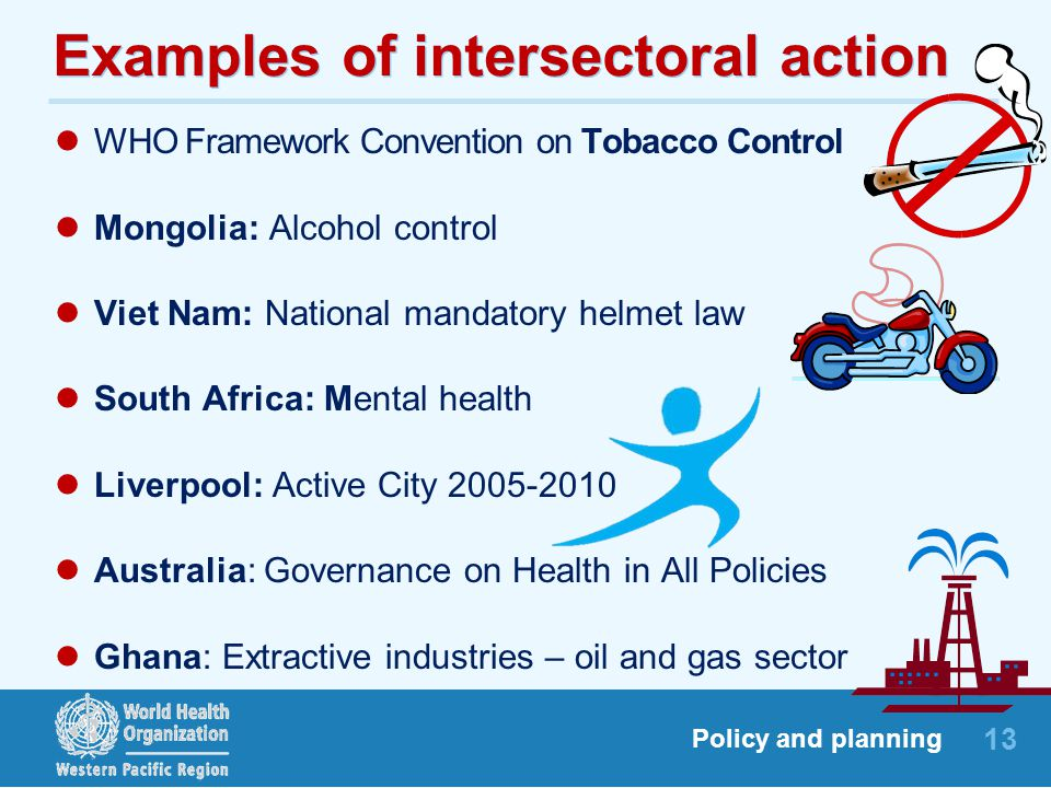 13 Policy and planning Examples of intersectoral action WHO Framework Convention on Tobacco Control Mongolia: Alcohol control Viet Nam: National mandatory helmet law South Africa: Mental health Liverpool: Active City 2005-2010 Australia: Governance on Health in All Policies Ghana: Extractive industries – oil and gas sector