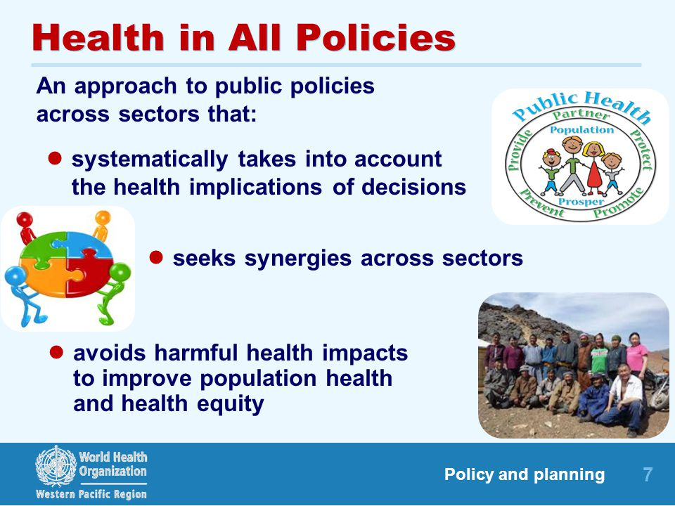 7 Policy and planning Health in All Policies An approach to public policies across sectors that: seeks synergies across sectors systematically takes into account the health implications of decisions avoids harmful health impacts to improve population health and health equity