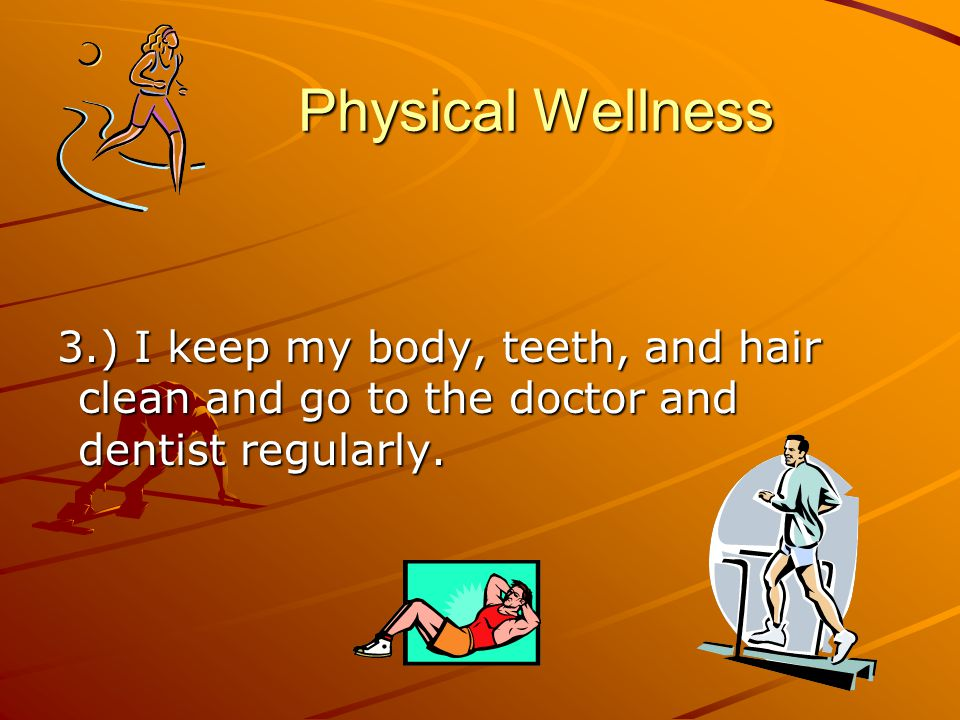 Physical Wellness Physical Wellness 3.) I keep my body, teeth, and hair clean and go to the doctor and dentist regularly.