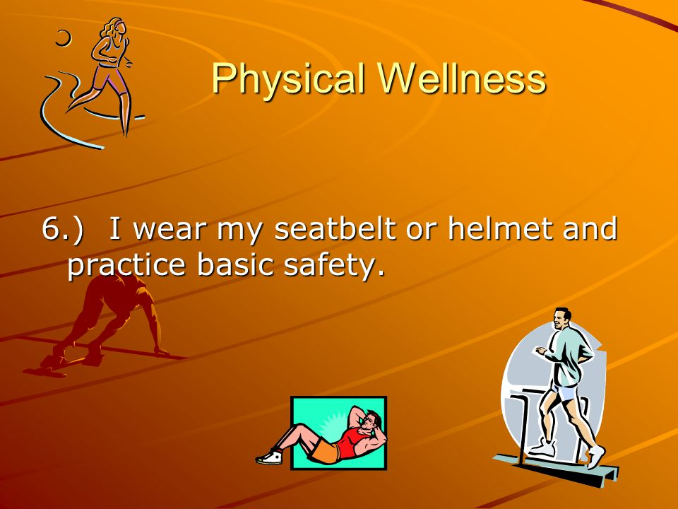 Physical Wellness Physical Wellness 6.) I wear my seatbelt or helmet and practice basic safety.