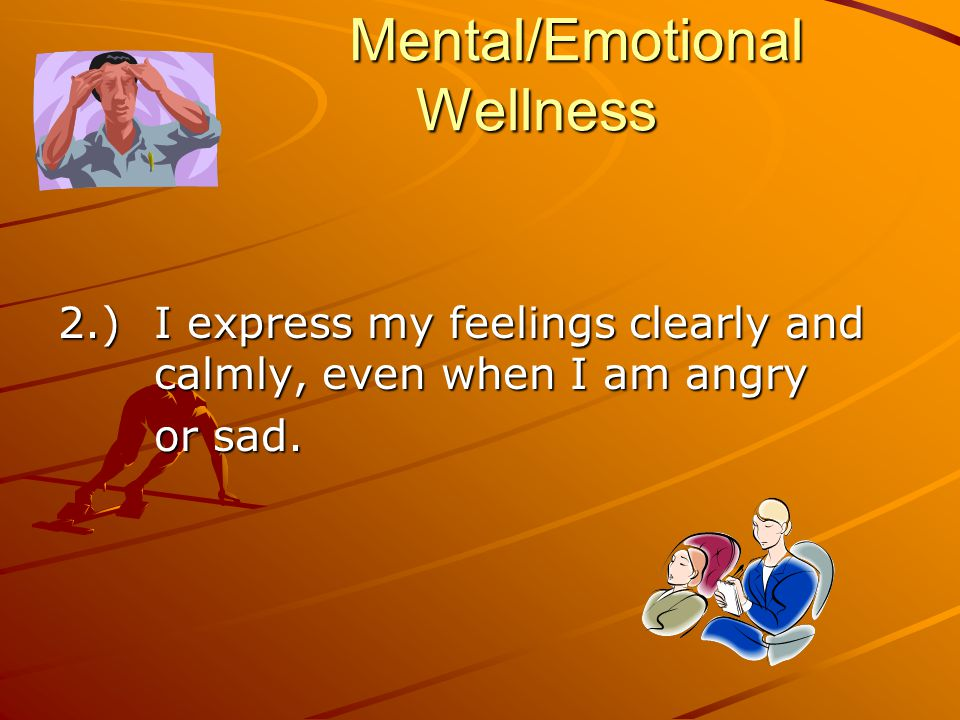 Mental/Emotional Wellness 2.) I express my feelings clearly and calmly, even when I am angry or sad.