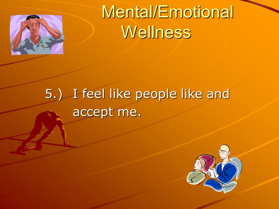 Mental/Emotional Wellness 5.) I feel like people like and accept me.