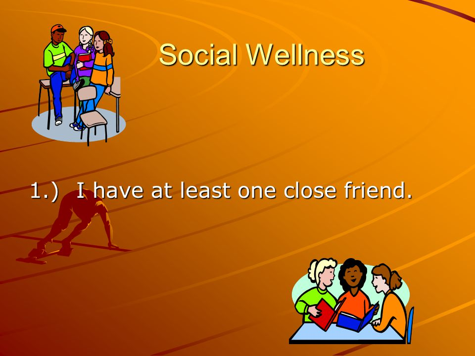 Social Wellness 1.) I have at least one close friend.