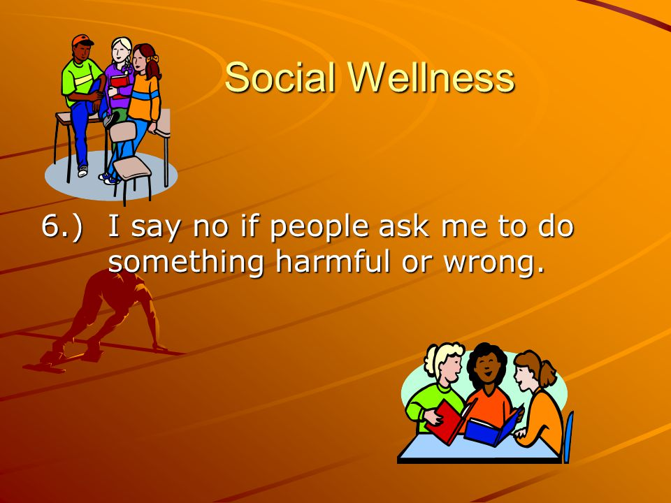 Social Wellness 6.) I say no if people ask me to do something harmful or wrong.