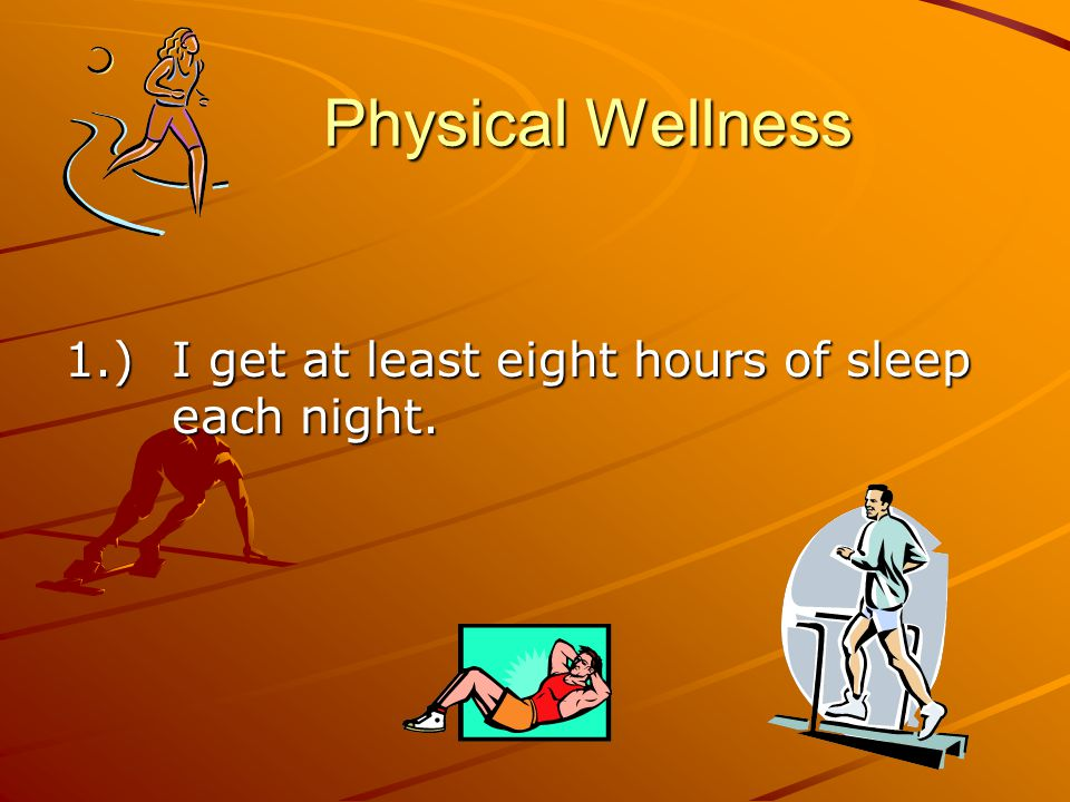 Physical Wellness 1.)I get at least eight hours of sleep each night.