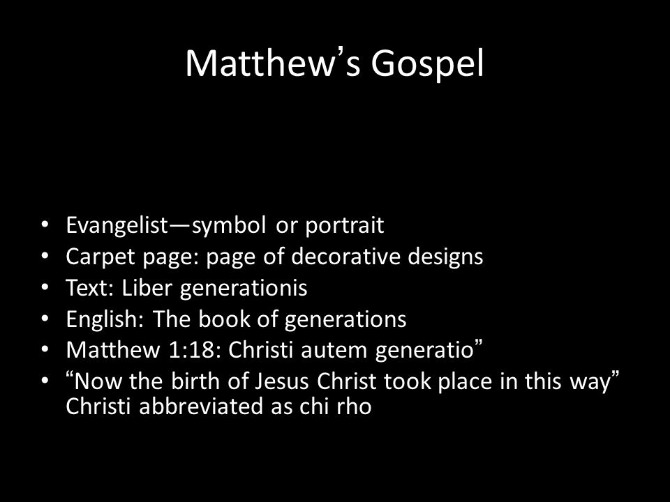 Matthew ' s Gospel Evangelist—symbol or portrait Carpet page: page of decorative designs Text: Liber generationis English: The book of generations Matthew 1:18: Christi autem generatio Now the birth of Jesus Christ took place in this way Christi abbreviated as chi rho