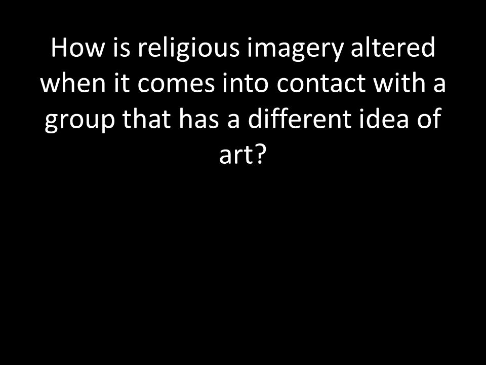 How is religious imagery altered when it comes into contact with a group that has a different idea of art
