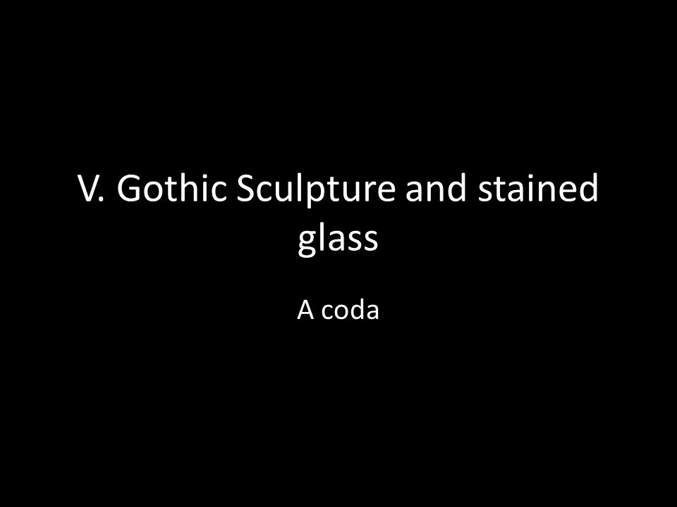 V. Gothic Sculpture and stained glass A coda