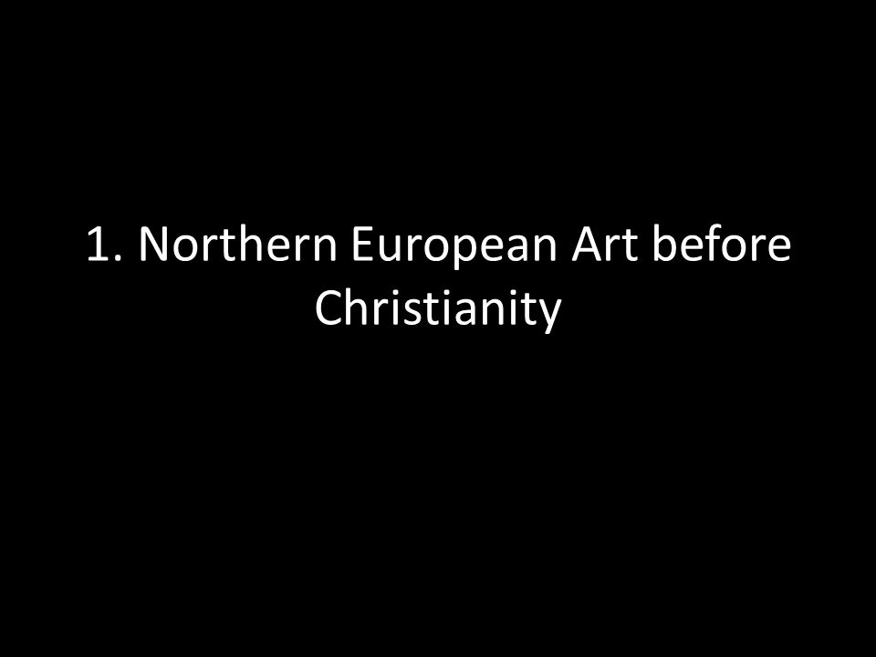 1. Northern European Art before Christianity