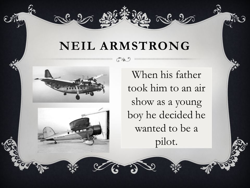 NEIL ARMSTRONG When his father took him to an air show as a young boy he decided he wanted to be a pilot.