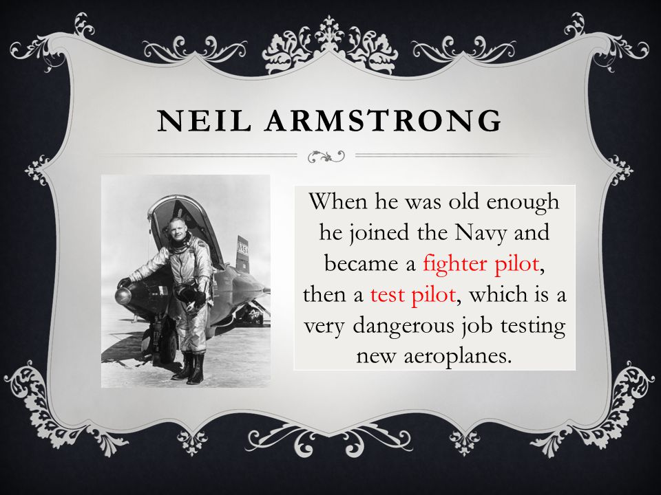 NEIL ARMSTRONG When he was old enough he joined the Navy and became a fighter pilot, then a test pilot, which is a very dangerous job testing new aero