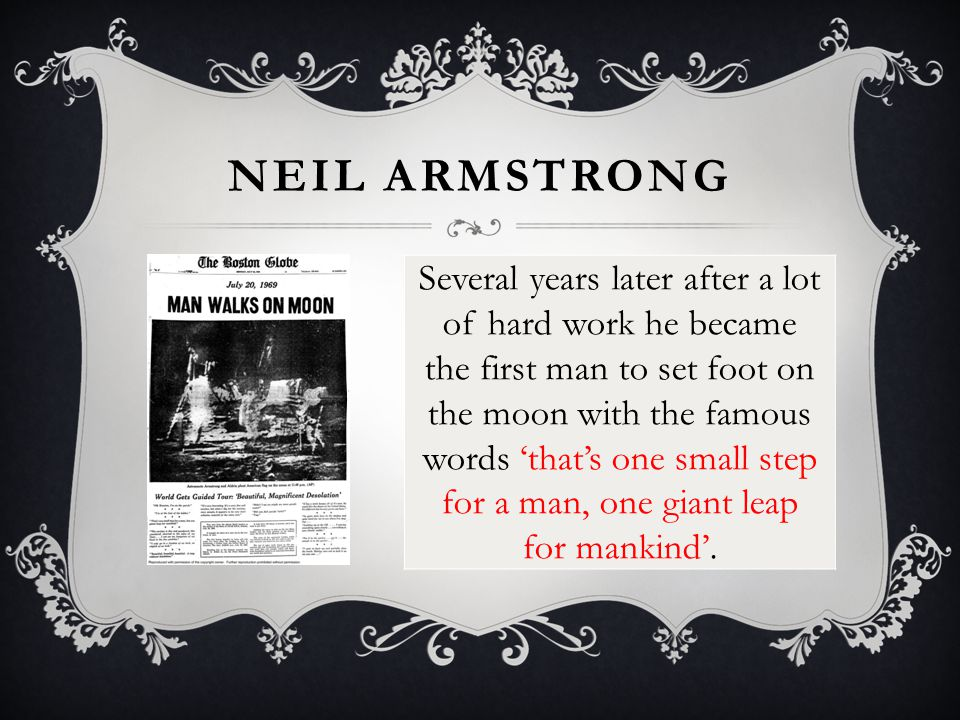 NEIL ARMSTRONG Several years later after a lot of hard work he became the first man to set foot on the moon with the famous words 'that's one small step for a man, one giant leap for mankind'.