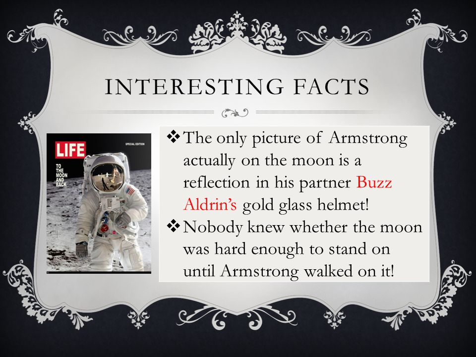 INTERESTING FACTS  The only picture of Armstrong actually on the moon is a reflection in his partner Buzz Aldrin's gold glass helmet.
