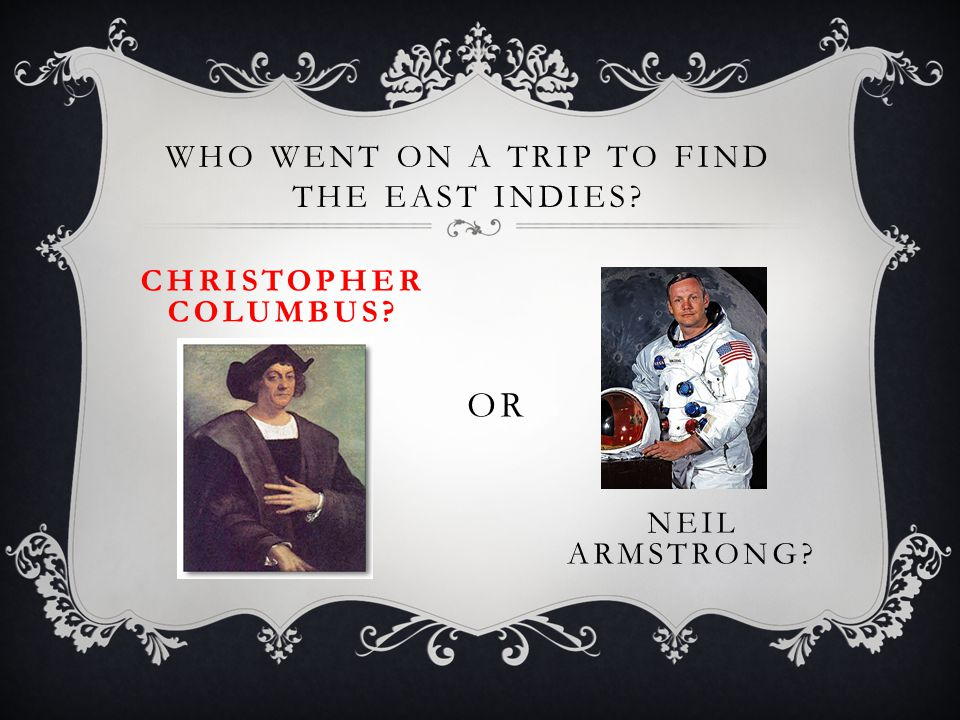 WHO WENT ON A TRIP TO FIND THE EAST INDIES? CHRISTOPHER COLUMBUS? OR NEIL ARMSTRONG?