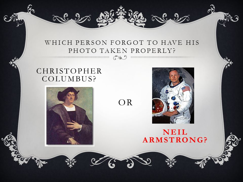 WHICH PERSON FORGOT TO HAVE HIS PHOTO TAKEN PROPERLY? CHRISTOPHER COLUMBUS? OR NEIL ARMSTRONG?