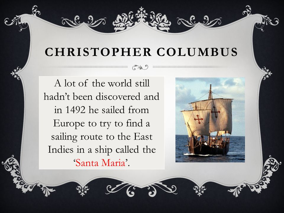 CHRISTOPHER COLUMBUS A lot of the world still hadn't been discovered and in 1492 he sailed from Europe to try to find a sailing route to the East Indies in a ship called the 'Santa Maria'.