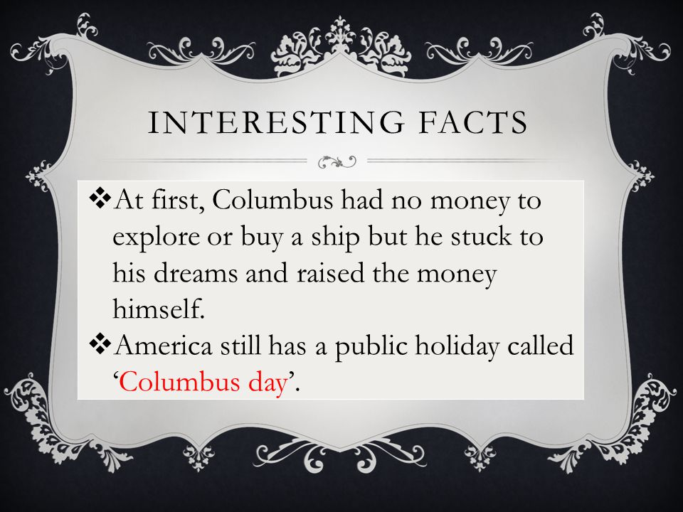 INTERESTING FACTS  At first, Columbus had no money to explore or buy a ship but he stuck to his dreams and raised the money himself.