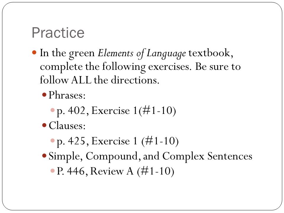 Practice In the green Elements of Language textbook, complete the following exercises. Be sure to follow ALL the directions. Phrases: p. 402, Exercise