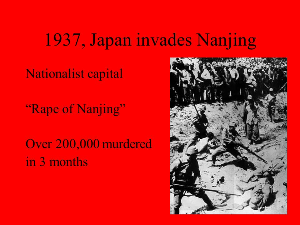 "1937, Japan invades Nanjing Nationalist capital ""Rape of Nanjing"" Over 200,000 murdered in 3 months"