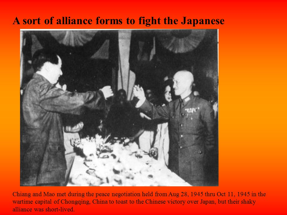 A sort of alliance forms to fight the Japanese Chiang and Mao met during the peace negotiation held from Aug 28, 1945 thru Oct 11, 1945 in the wartime