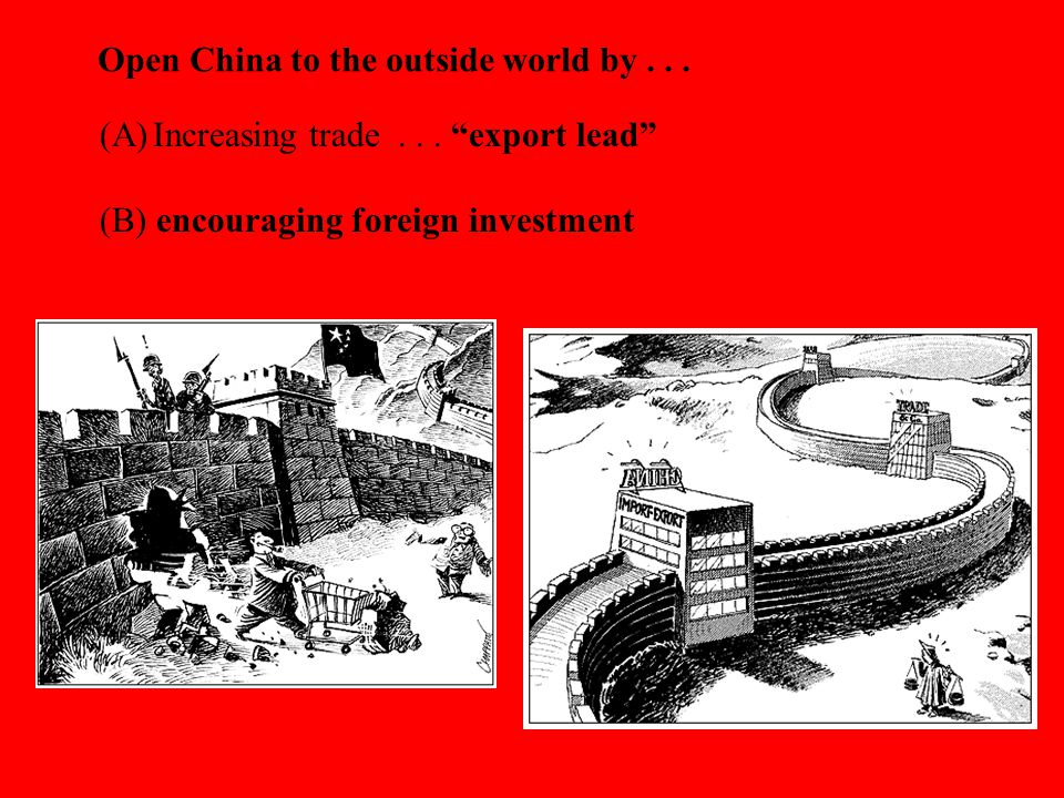 "Open China to the outside world by... (A)Increasing trade... ""export lead"" (B) encouraging foreign investment"