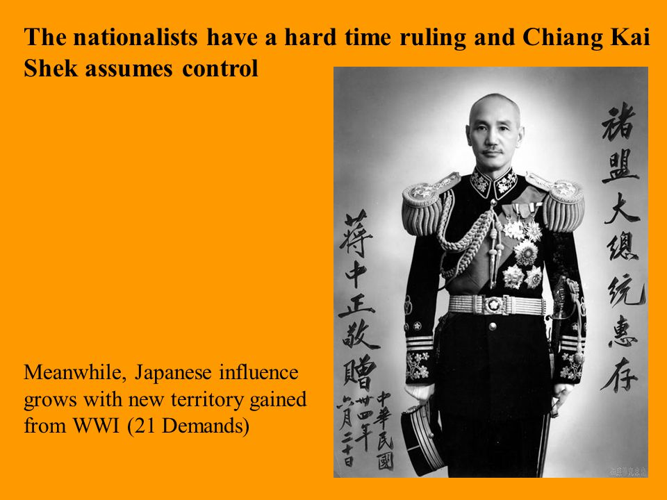 The nationalists have a hard time ruling and Chiang Kai Shek assumes control Meanwhile, Japanese influence grows with new territory gained from WWI (2