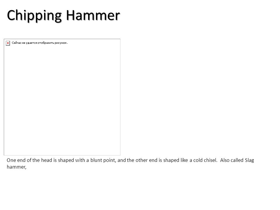 Chipping Hammer One end of the head is shaped with a blunt point, and the other end is shaped like a cold chisel.