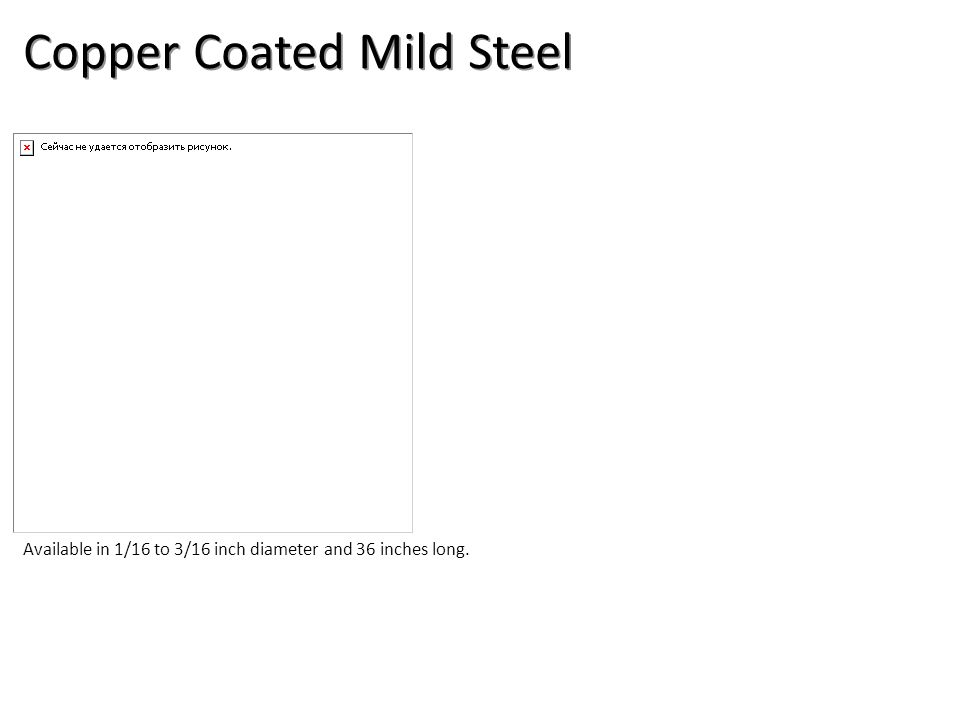 Copper Coated Mild Steel Available in 1/16 to 3/16 inch diameter and 36 inches long.