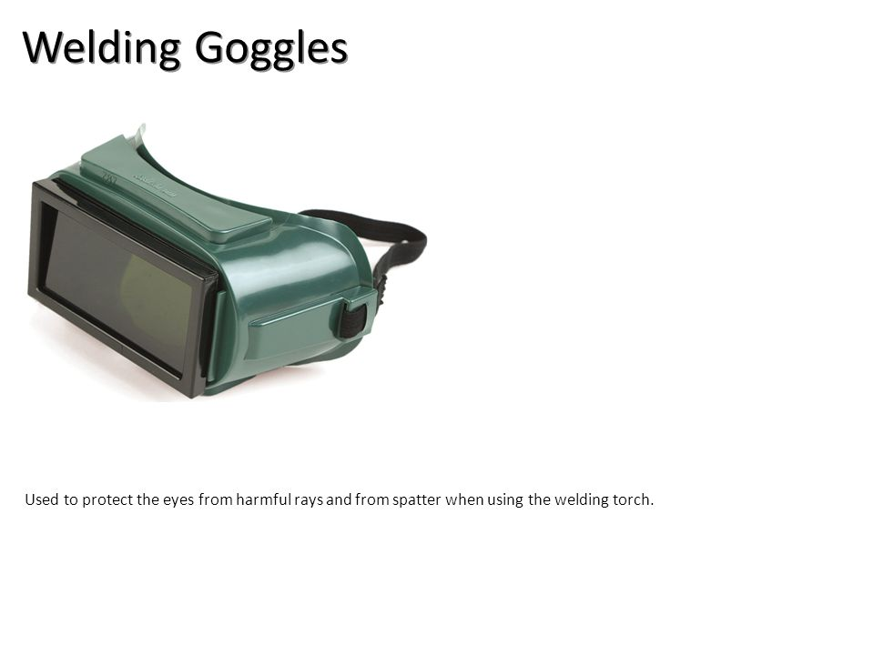 Welding Goggles Used to protect the eyes from harmful rays and from spatter when using the welding torch.