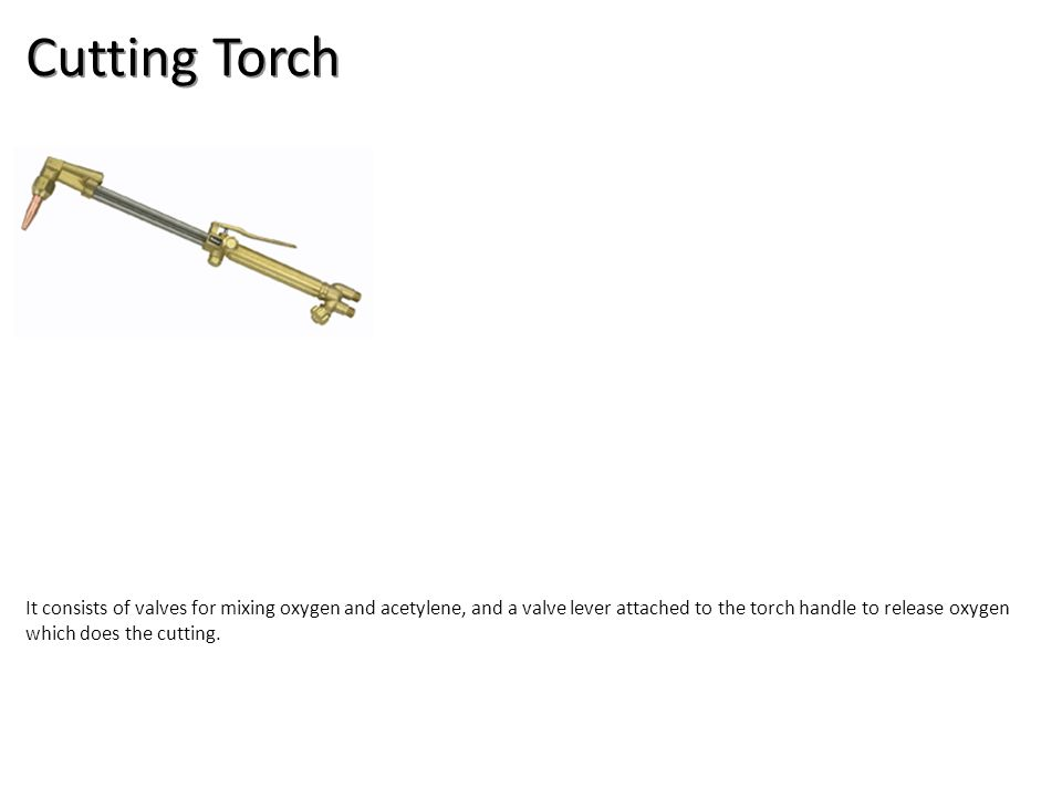 Cutting Torch It consists of valves for mixing oxygen and acetylene, and a valve lever attached to the torch handle to release oxygen which does the cutting.