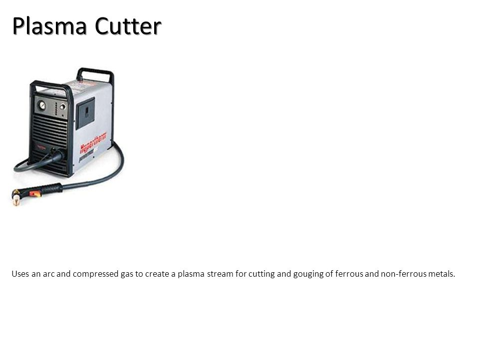 Plasma Cutter Uses an arc and compressed gas to create a plasma stream for cutting and gouging of ferrous and non-ferrous metals.
